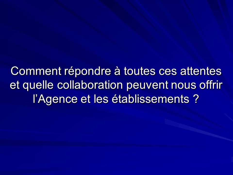 Comment répondre à toutes ces attentes et quelle collaboration peuvent nous offrir lAgence et les établissements ?