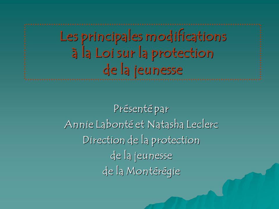 Les principales modifications à la Loi sur la protection de la jeunesse Présenté par Annie Labonté et Natasha Leclerc Direction de la protection de la jeunesse de la Montérégie