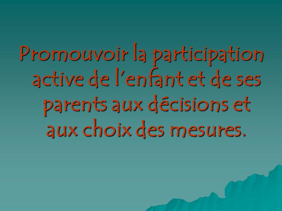 Promouvoir la participation active de lenfant et de ses parents aux décisions et aux choix des mesures.