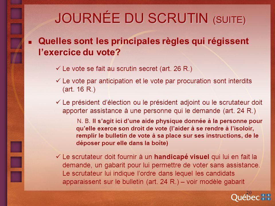 20 JOURNÉE DU SCRUTIN (SUITE) n Quelles sont les principales règles qui régissent lexercice du vote? Le vote se fait au scrutin secret (art. 26 R.) Le
