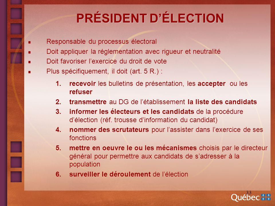 33 PRÉSIDENT DÉLECTION n Responsable du processus électoral n Doit appliquer la réglementation avec rigueur et neutralité n Doit favoriser lexercice d