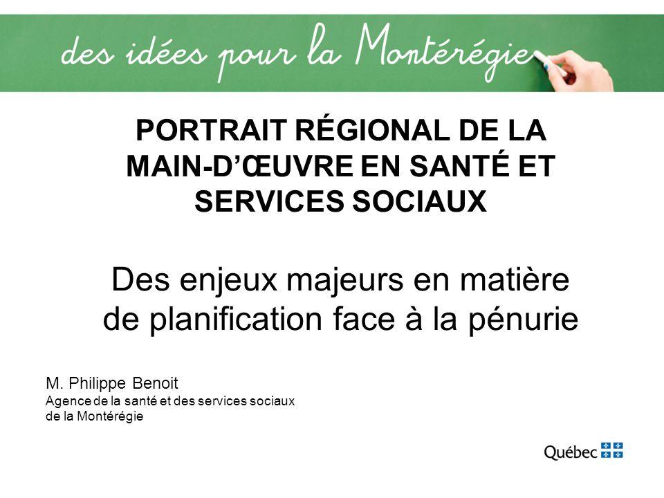 PORTRAIT RÉGIONAL DE LA MAIN-DŒUVRE EN SANTÉ ET SERVICES SOCIAUX Des enjeux majeurs en matière de planification face à la pénurie M. Philippe Benoit A