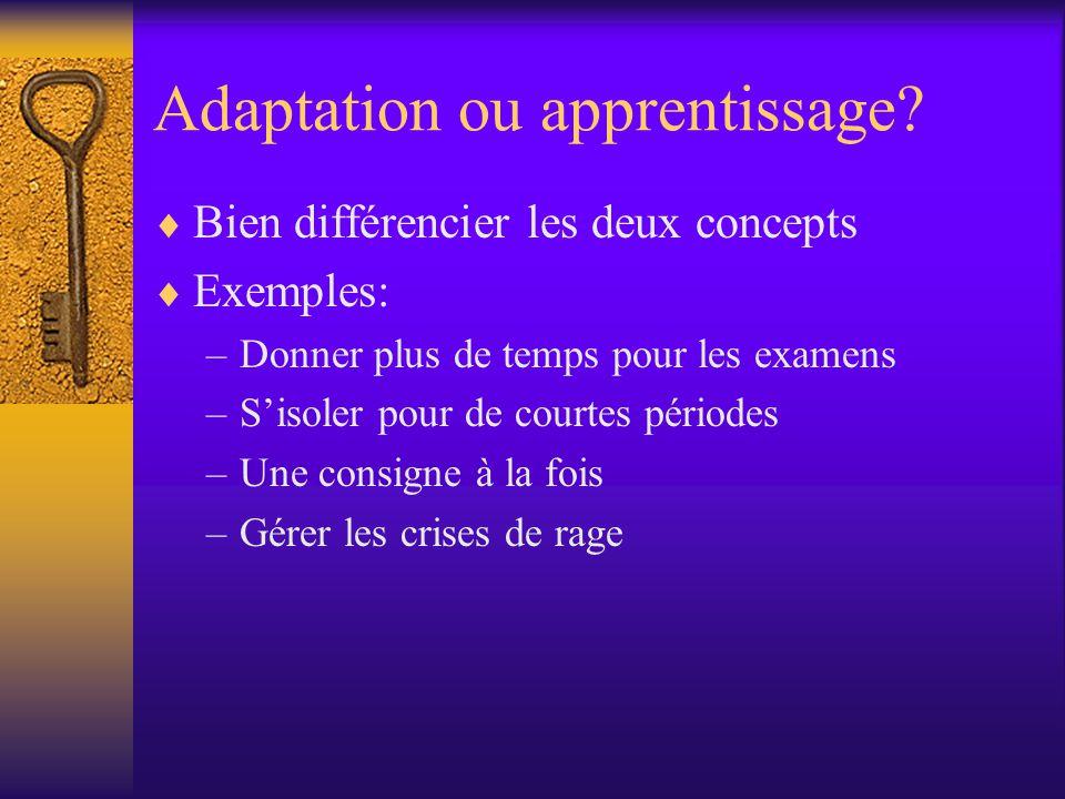 Adaptation ou apprentissage? Bien différencier les deux concepts Exemples: –Donner plus de temps pour les examens –Sisoler pour de courtes périodes –U