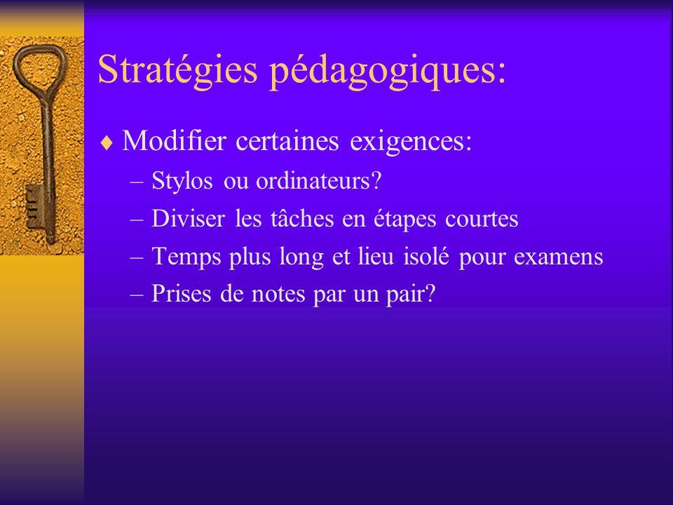 Stratégies pédagogiques: Modifier certaines exigences: –Stylos ou ordinateurs? –Diviser les tâches en étapes courtes –Temps plus long et lieu isolé po