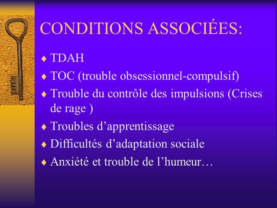 CONDITIONS ASSOCIÉES: TDAH TOC (trouble obsessionnel-compulsif) Trouble du contrôle des impulsions (Crises de rage ) Troubles dapprentissage Difficult