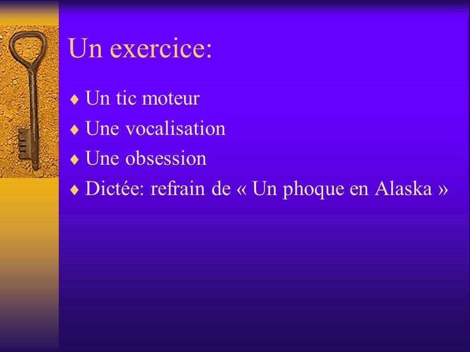 Un exercice: Un tic moteur Une vocalisation Une obsession Dictée: refrain de « Un phoque en Alaska »