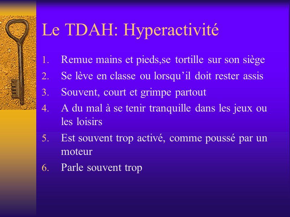 Le TDAH: Hyperactivité 1. Remue mains et pieds,se tortille sur son siège 2. Se lève en classe ou lorsquil doit rester assis 3. Souvent, court et grimp