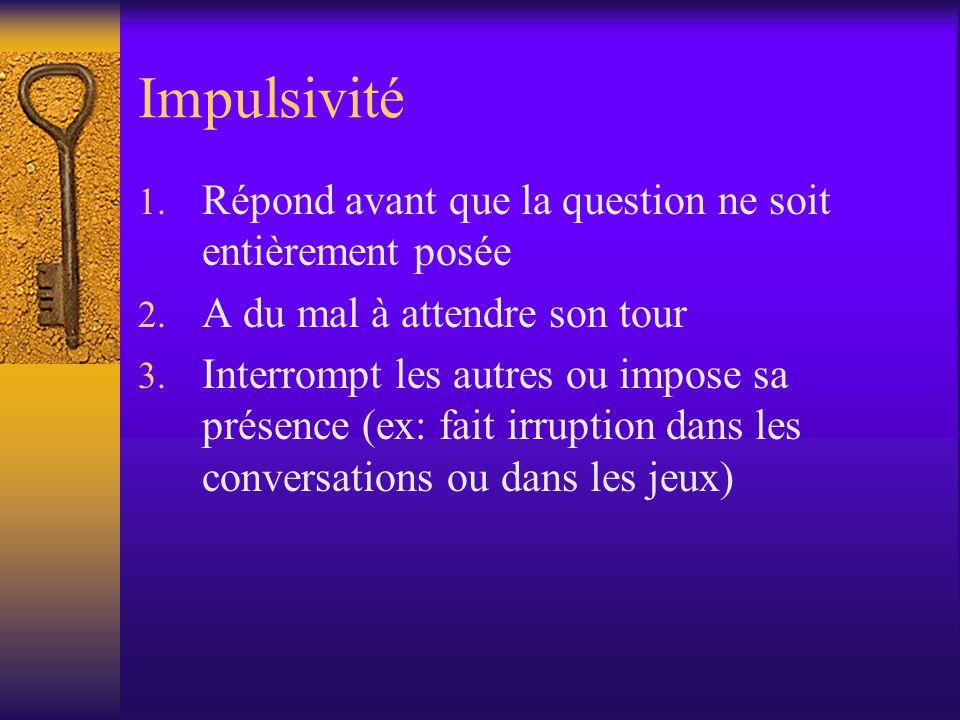 Impulsivité 1. Répond avant que la question ne soit entièrement posée 2. A du mal à attendre son tour 3. Interrompt les autres ou impose sa présence (