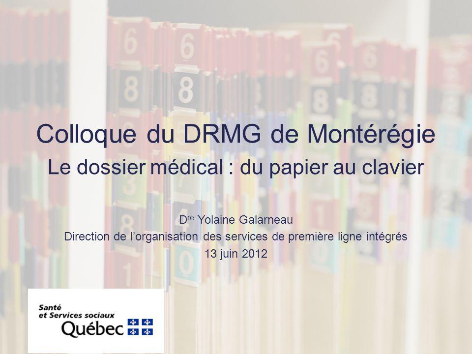 Colloque du DRMG de Montérégie Le dossier médical : du papier au clavier D re Yolaine Galarneau Direction de lorganisation des services de première ligne intégrés 13 juin 2012