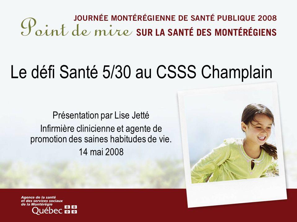 Le défi Santé 5/30 au CSSS Champlain Présentation par Lise Jetté Infirmière clinicienne et agente de promotion des saines habitudes de vie.