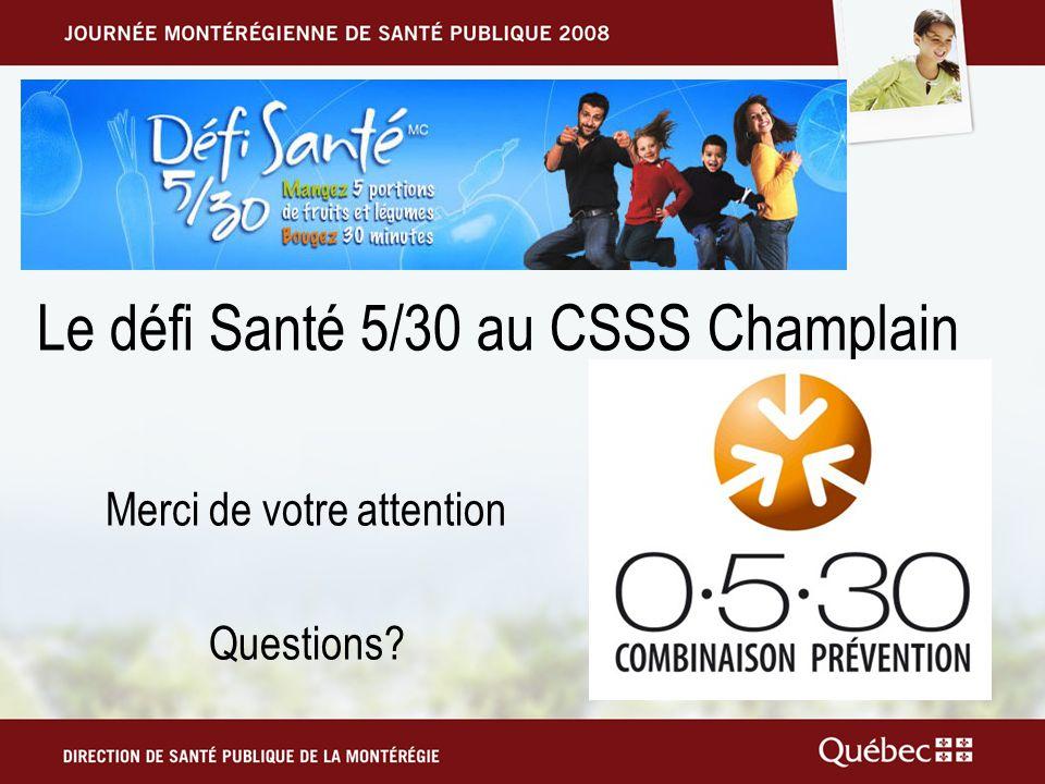 Le défi Santé 5/30 au CSSS Champlain Merci de votre attention Questions