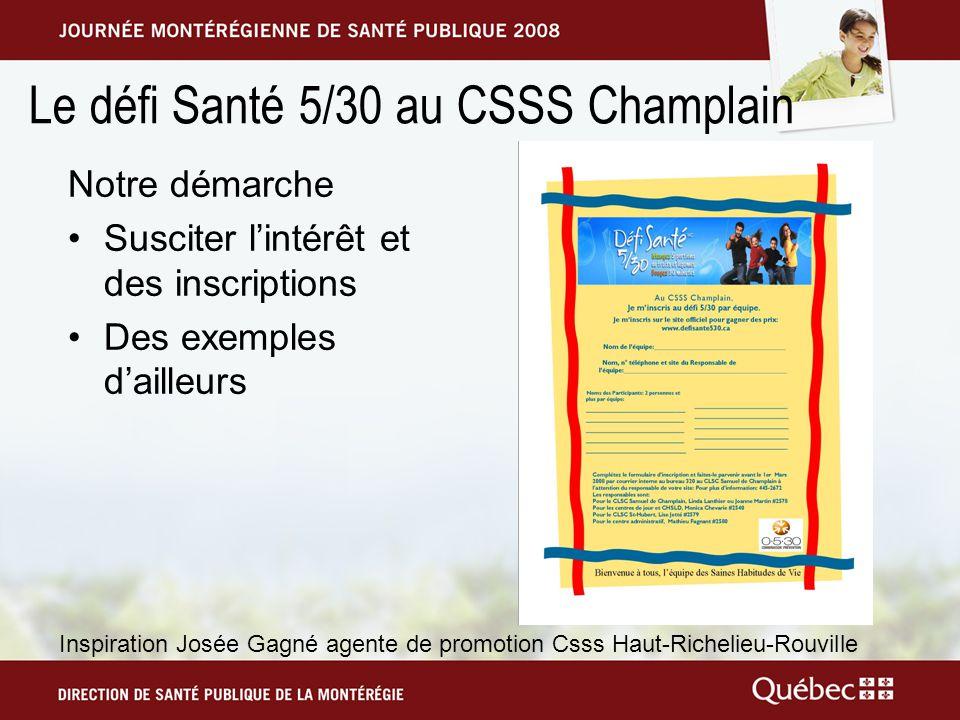 Le défi Santé 5/30 au CSSS Champlain Notre démarche Susciter lintérêt et des inscriptions Des exemples dailleurs Inspiration Josée Gagné agente de promotion Csss Haut-Richelieu-Rouville