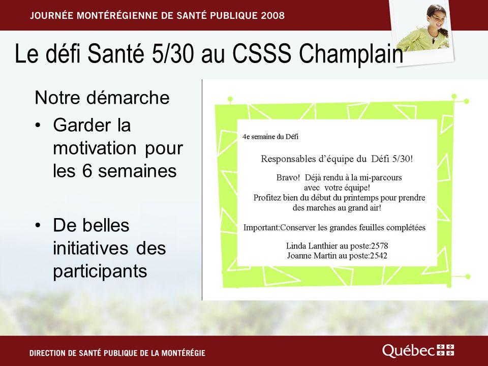 Le défi Santé 5/30 au CSSS Champlain Notre démarche Garder la motivation pour les 6 semaines De belles initiatives des participants