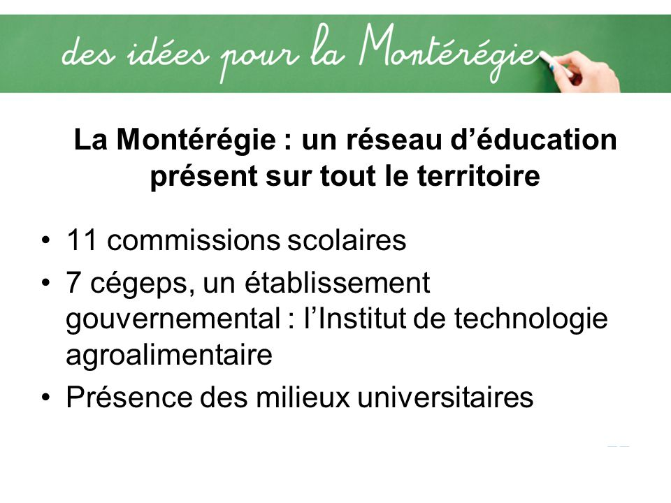 La Montérégie : un réseau déducation présent sur tout le territoire 11 commissions scolaires 7 cégeps, un établissement gouvernemental : lInstitut de technologie agroalimentaire Présence des milieux universitaires