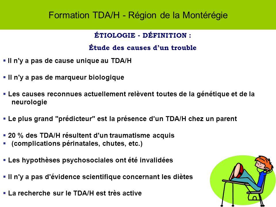 Formation TDA/H - Région de la Montérégie ÉTIOLOGIE - DÉFINITION : Étude des causes dun trouble Il n y a pas de cause unique au TDA/H Il n y a pas de marqueur biologique Les causes reconnues actuellement relèvent toutes de la génétique et de la neurologie Le plus grand prédicteur est la présence d un TDA/H chez un parent 20 % des TDA/H résultent d un traumatisme acquis (complications périnatales, chutes, etc.) Les hypothèses psychosociales ont été invalidées Il n y a pas d évidence scientifique concernant les diètes La recherche sur le TDA/H est très active