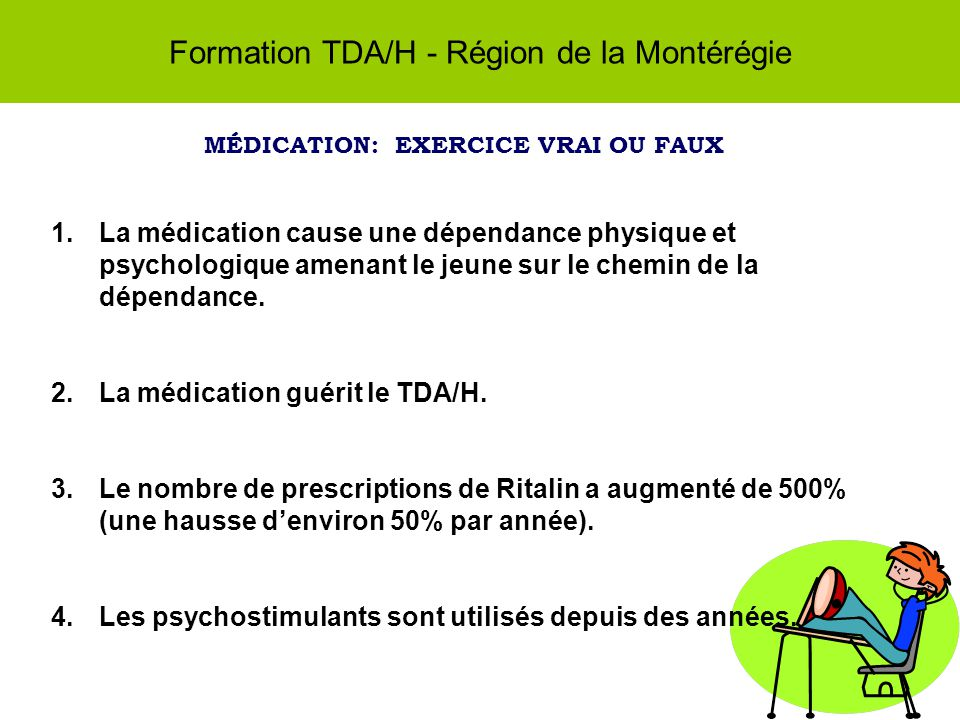 Formation TDA/H - Région de la Montérégie MÉDICATION: EXERCICE VRAI OU FAUX 1.La médication cause une dépendance physique et psychologique amenant le jeune sur le chemin de la dépendance.