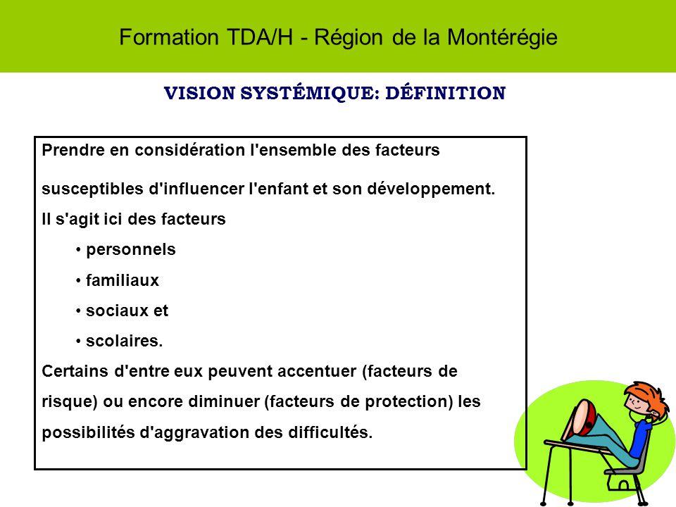Formation TDA/H - Région de la Montérégie VISION SYSTÉMIQUE: DÉFINITION Prendre en considération l ensemble des facteurs susceptibles d influencer l enfant et son développement.
