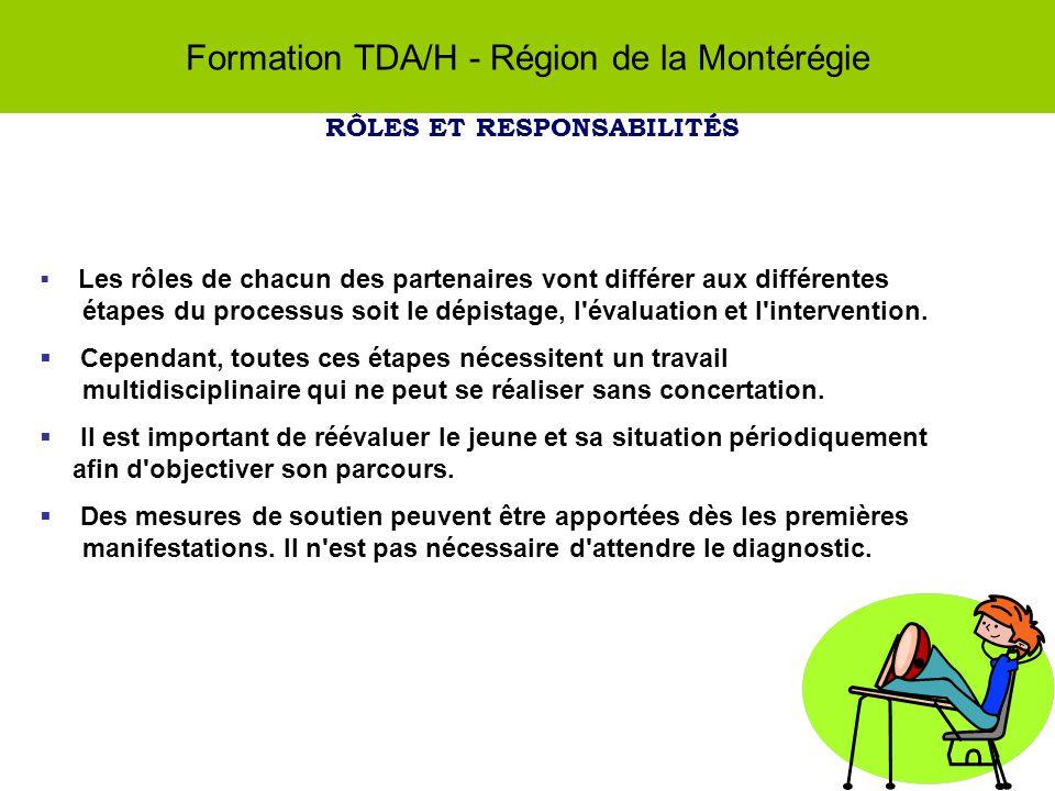 Formation TDA/H - Région de la Montérégie RÔLES ET RESPONSABILITÉS Les rôles de chacun des partenaires vont différer aux différentes étapes du processus soit le dépistage, l évaluation et l intervention.