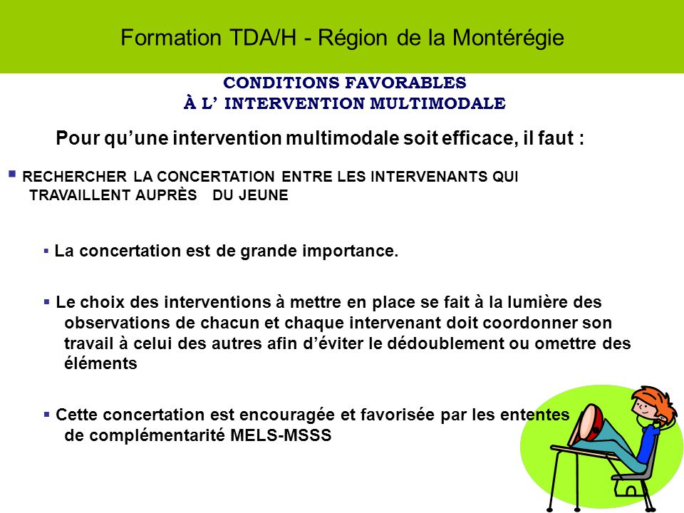 Formation TDA/H - Région de la Montérégie CONDITIONS FAVORABLES À L INTERVENTION MULTIMODALE Pour quune intervention multimodale soit efficace, il faut : RECHERCHER LA CONCERTATION ENTRE LES INTERVENANTS QUI TRAVAILLENT AUPRÈS DU JEUNE La concertation est de grande importance.