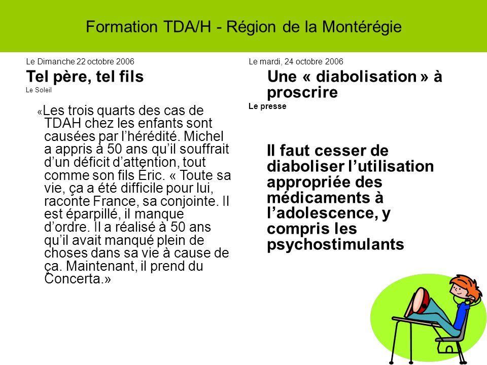 Formation TDA/H - Région de la Montérégie Le Dimanche 22 octobre 2006 Tel père, tel fils Le Soleil « Les trois quarts des cas de TDAH chez les enfants sont causées par lhérédité.