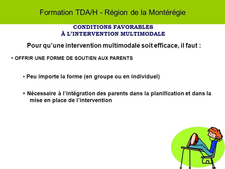 Formation TDA/H - Région de la Montérégie CONDITIONS FAVORABLES À LINTERVENTION MULTIMODALE Pour quune intervention multimodale soit efficace, il faut : OFFRIR UNE FORME DE SOUTIEN AUX PARENTS Peu importe la forme (en groupe ou en individuel) Nécessaire à lintégration des parents dans la planification et dans la mise en place de lintervention