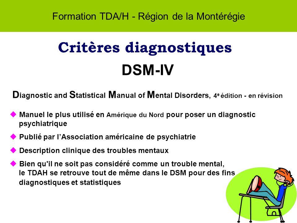 Formation TDA/H - Région de la Montérégie Critères diagnostiques DSM-IV D iagnostic and S tatistical M anual of M ental Disorders, 4 e édition - en révision Manuel le plus utilisé en Amérique du Nord pour poser un diagnostic psychiatrique Publié par lAssociation américaine de psychiatrie Description clinique des troubles mentaux Bien qu il ne soit pas considéré comme un trouble mental, le TDAH se retrouve tout de même dans le DSM pour des fins diagnostiques et statistiques