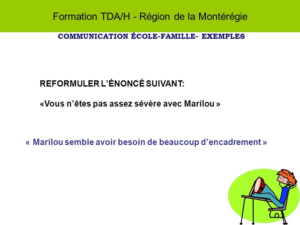 Formation TDA/H - Région de la Montérégie COMMUNICATION ÉCOLE-FAMILLE- EXEMPLES REFORMULER LÉNONCÉ SUIVANT: «Vous nêtes pas assez sévère avec Marilou » « Marilou semble avoir besoin de beaucoup dencadrement »