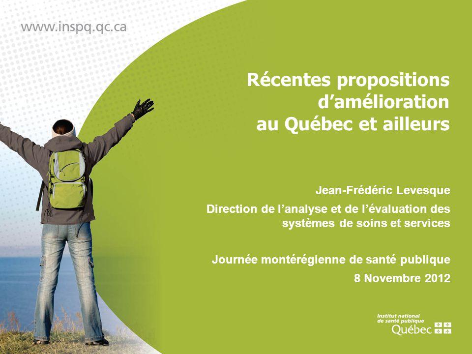 Récentes propositions damélioration au Québec et ailleurs Jean-Frédéric Levesque Direction de lanalyse et de lévaluation des systèmes de soins et services Journée montérégienne de santé publique 8 Novembre 2012