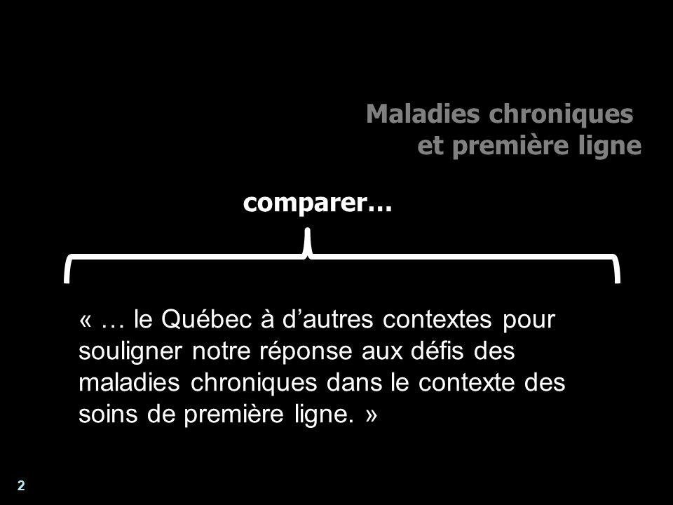2 Maladies chroniques et première ligne Enjeux pour lanalyse et lévaluation des systèmes de santé « … le Québec à dautres contextes pour souligner notre réponse aux défis des maladies chroniques dans le contexte des soins de première ligne.