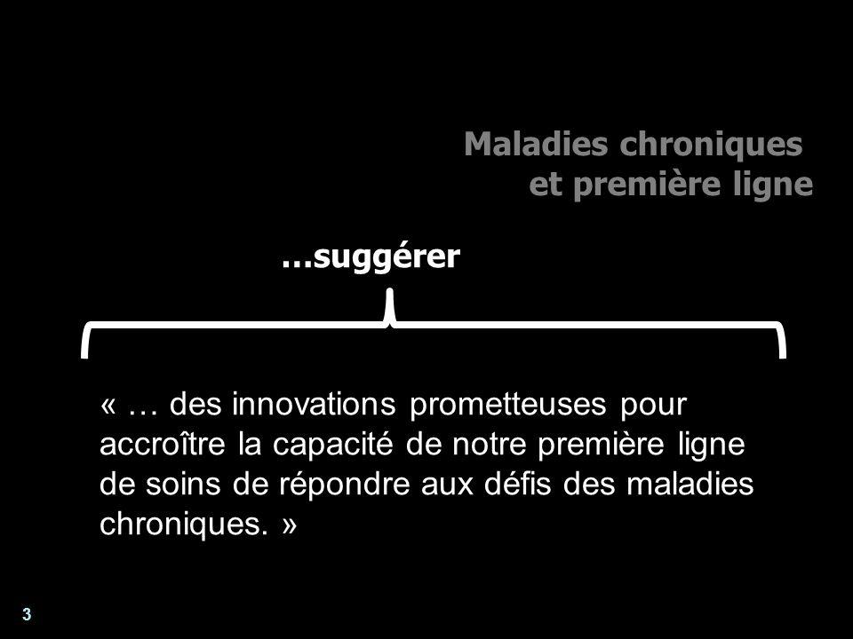 3 Maladies chroniques et première ligne Enjeux poanalyse et lévaluation des systèmes de santé « … des innovations prometteuses pour accroître la capacité de notre première ligne de soins de répondre aux défis des maladies chroniques.