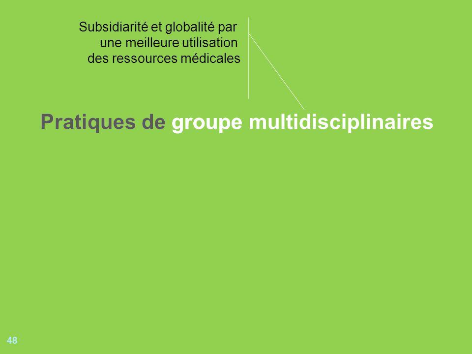 48 Pratiques de groupePratiques de groupe multidisciplinaires Subsidiarité et globalité par une meilleure utilisation des ressources médicales