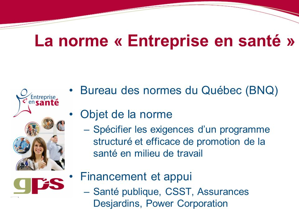 La norme « Entreprise en santé » Bureau des normes du Québec (BNQ) Objet de la norme –Spécifier les exigences dun programme structuré et efficace de p