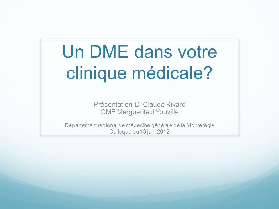 Un DME dans votre clinique médicale? Présentation D r Claude Rivard GMF Marguerite dYouville Département régional de médecine générale de la Montérégi