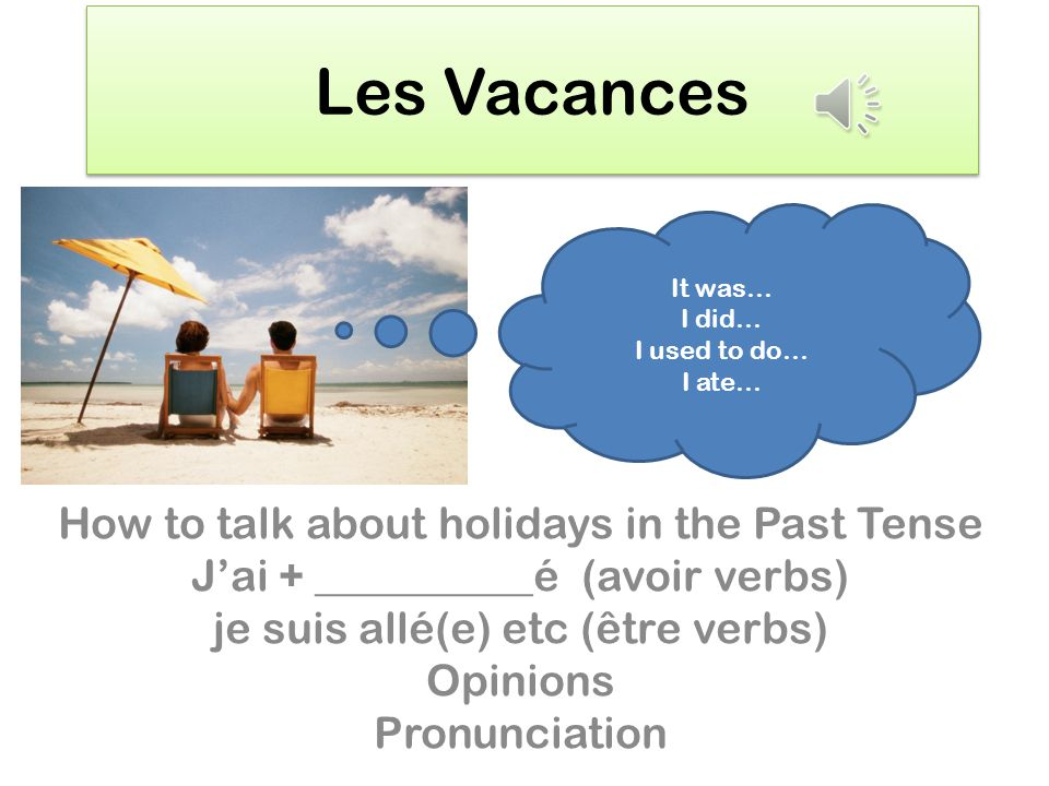 Les Vacances How to talk about holidays in the Past Tense Jai + __________é (avoir verbs) je suis allé(e) etc (être verbs) Opinions Pronunciation It was… I did… I used to do… I ate…