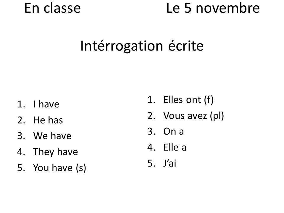 En classeLe 5 novembre Intérrogation écrite 1.I have 2.He has 3.We have 4.They have 5.You have (s) 1.Elles ont (f) 2.Vous avez (pl) 3.On a 4.Elle a 5.