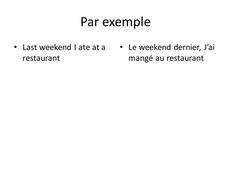 Par exemple Last weekend I ate at a restaurant Le weekend dernier, Jai mangé au restaurant