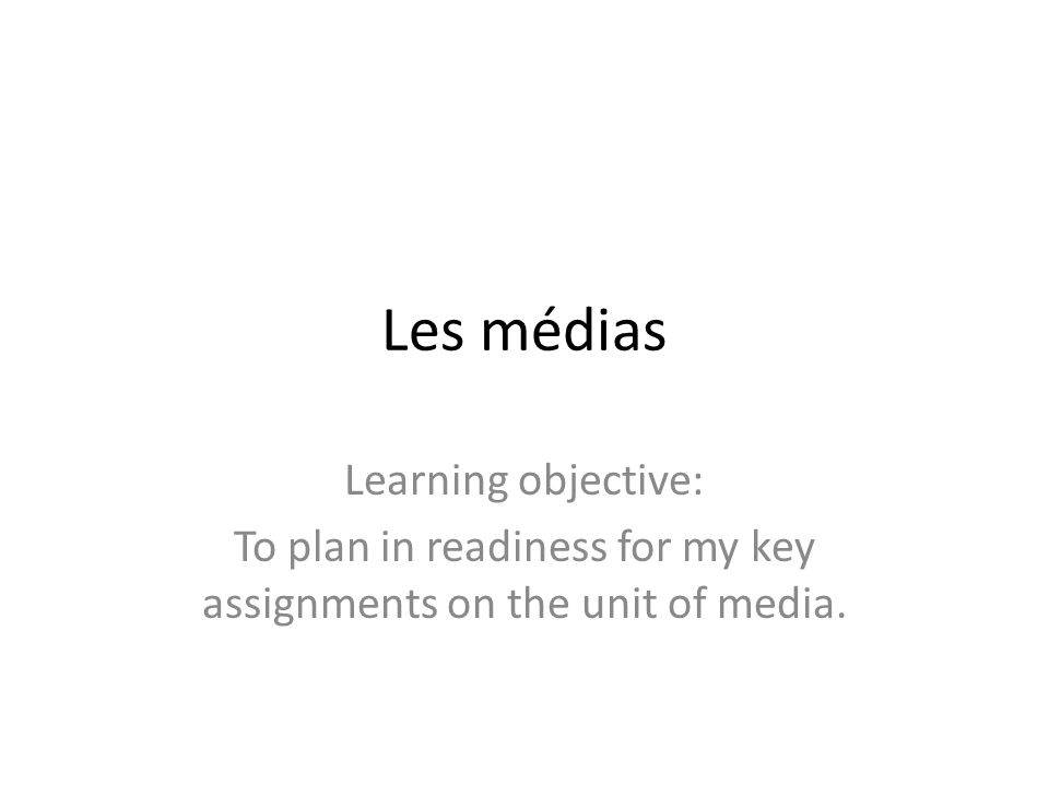 Les médias Learning objective: To plan in readiness for my key assignments on the unit of media.