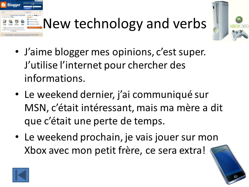 New technology and verbs Jaime blogger mes opinions, cest super. Jutilise linternet pour chercher des informations. Le weekend dernier, jai communiqué