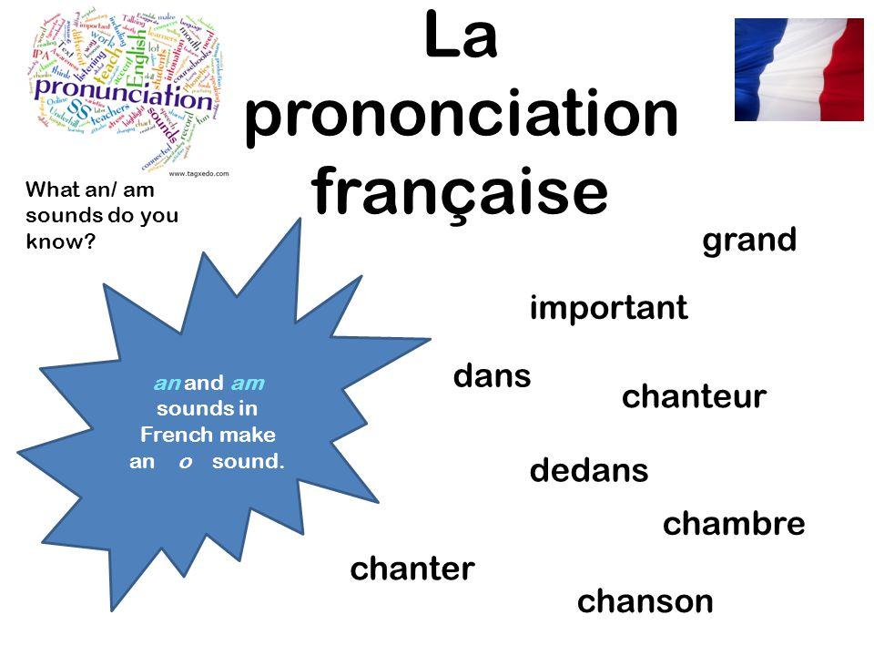 La prononciation française an and am sounds in French make an o sound. grand dans dedans chanter chanson chanteur important chambre What an/ am sounds
