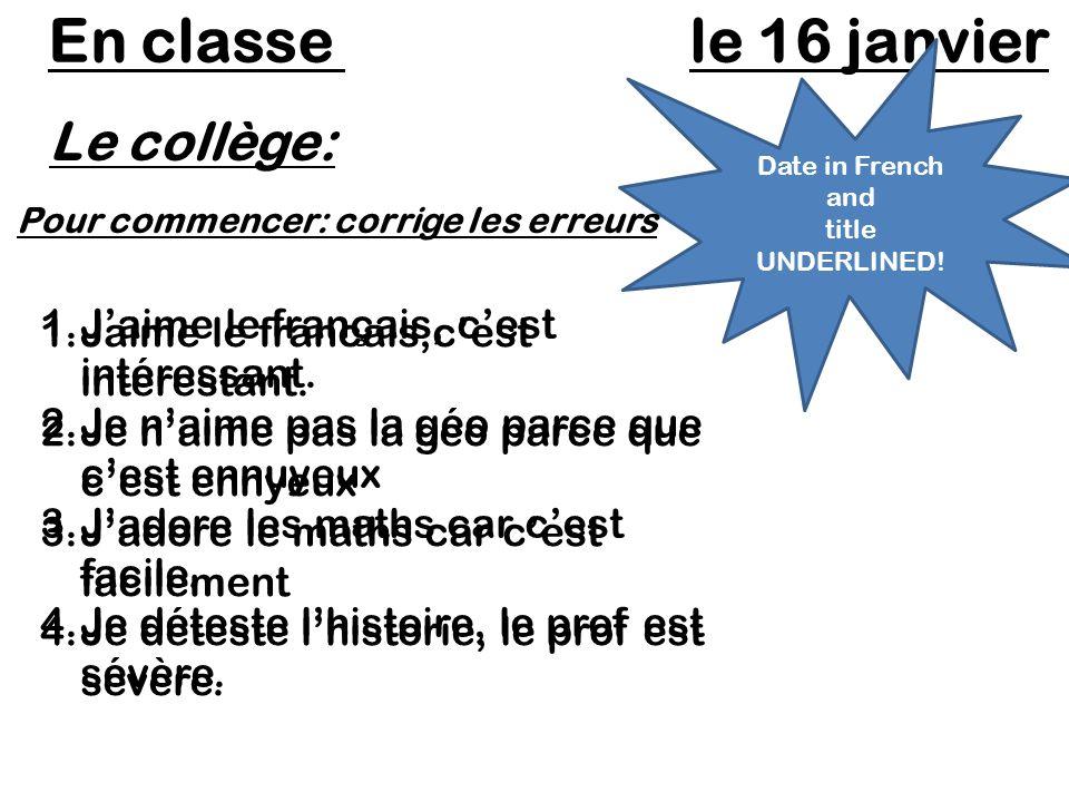 Le collège: En classe le 16 janvier Date in French and title UNDERLINED! Pour commencer: corrige les erreurs 1.Jaime le francais,cest interestant. 2.J