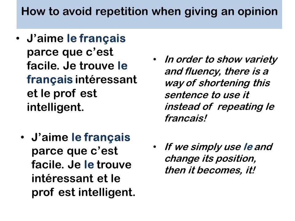 How to avoid repetition when giving an opinion Jaime le français parce que cest facile. Je trouve le français intéressant et le prof est intelligent.