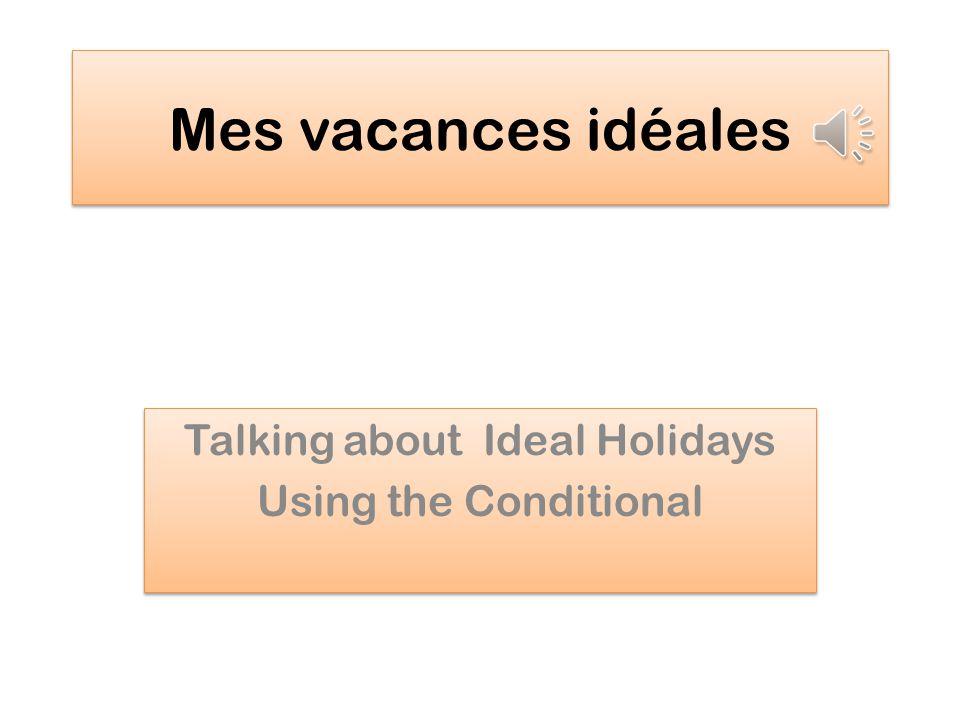 Mes vacances idéales Talking about Ideal Holidays Using the Conditional Talking about Ideal Holidays Using the Conditional