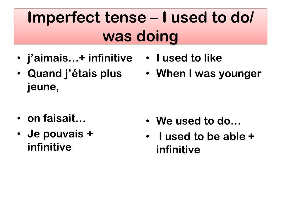 Imperfect tense – I used to do/ was doing jaimais…+ infinitive Quand jétais plus jeune, on faisait… Je pouvais + infinitive I used to like When I was younger We used to do… I used to be able + infinitive