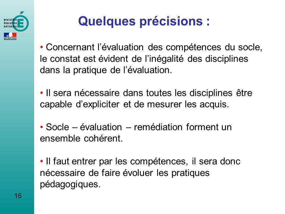 16 Quelques précisions : Concernant lévaluation des compétences du socle, le constat est évident de linégalité des disciplines dans la pratique de lév