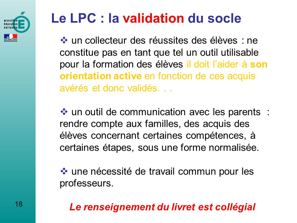18 Le LPC : la validation du socle un collecteur des réussites des élèves : ne constitue pas en tant que tel un outil utilisable pour la formation des
