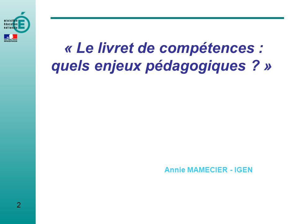 2 « Le livret de compétences : quels enjeux pédagogiques ? » Annie MAMECIER - IGEN