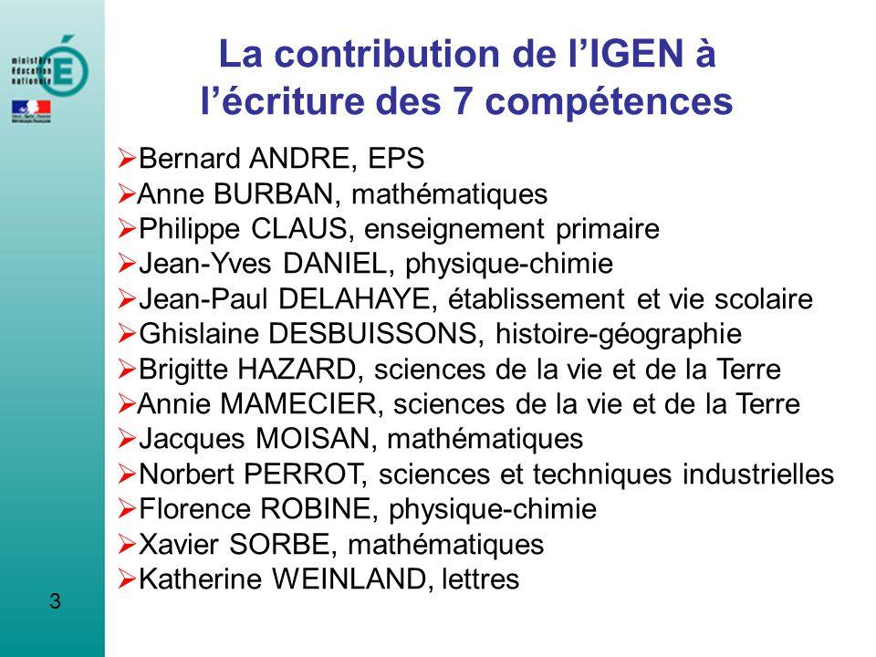 3 La contribution de lIGEN à lécriture des 7 compétences Bernard ANDRE, EPS Anne BURBAN, mathématiques Philippe CLAUS, enseignement primaire Jean-Yves