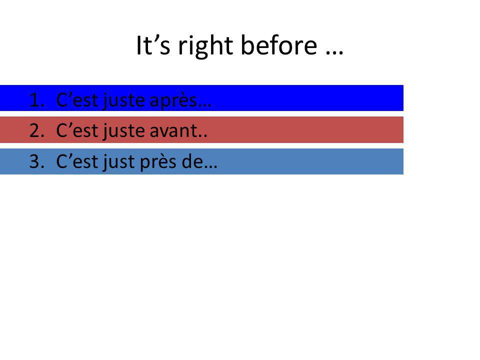 Its right before … 1.Cest juste après… 2.Cest juste avant.. 3.Cest just près de…