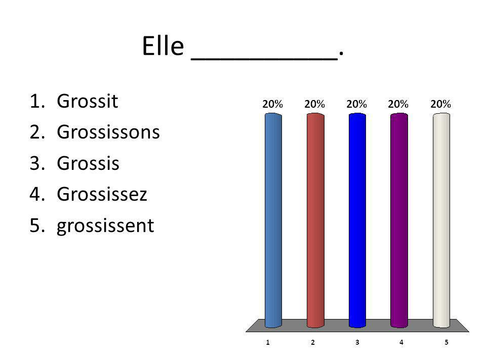 Elle __________. 1.Grossit 2.Grossissons 3.Grossis 4.Grossissez 5.grossissent