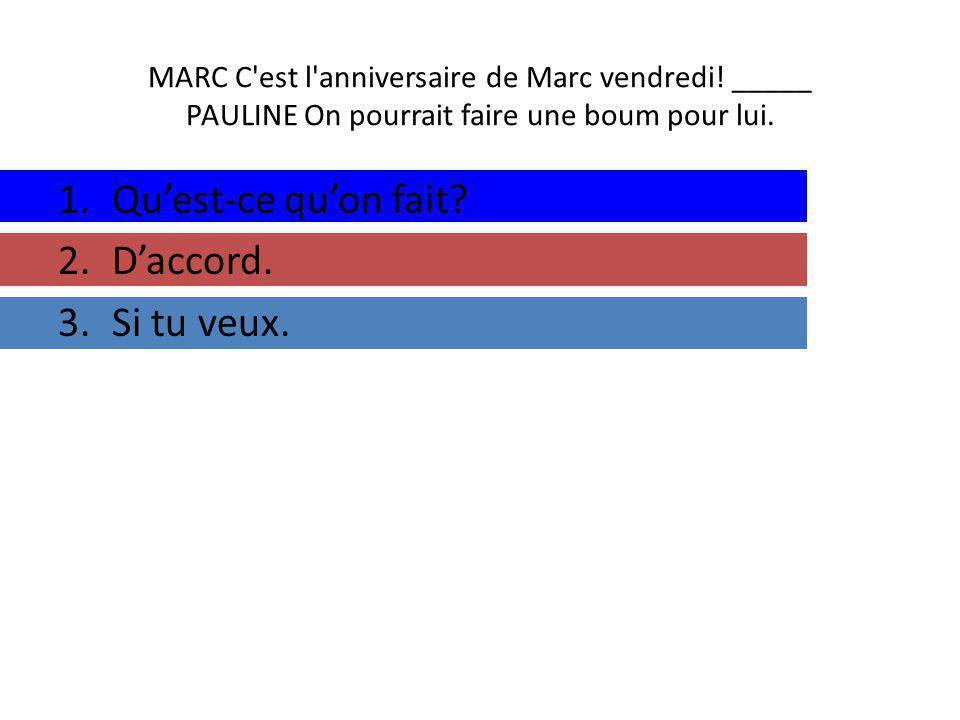 MARC C est l anniversaire de Marc vendredi. _____ PAULINE On pourrait faire une boum pour lui.